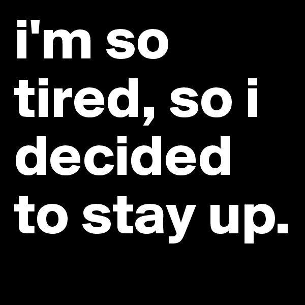 i'm so tired, so i decided to stay up.