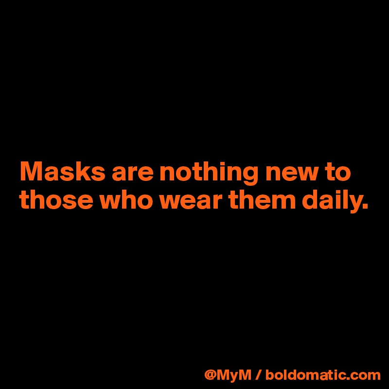 Masks are nothing new to those who wear them daily.