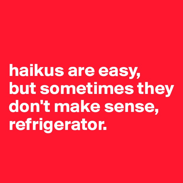 haikus are easy, but sometimes they don't make sense, refrigerator.