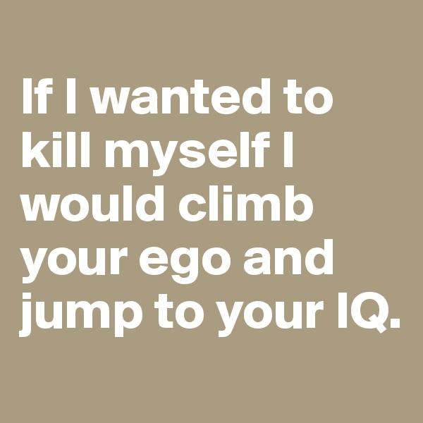 If I wanted to kill myself I would climb your ego and jump to your IQ.