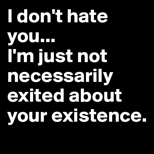 I don't hate you... I'm just not necessarily exited about your existence.