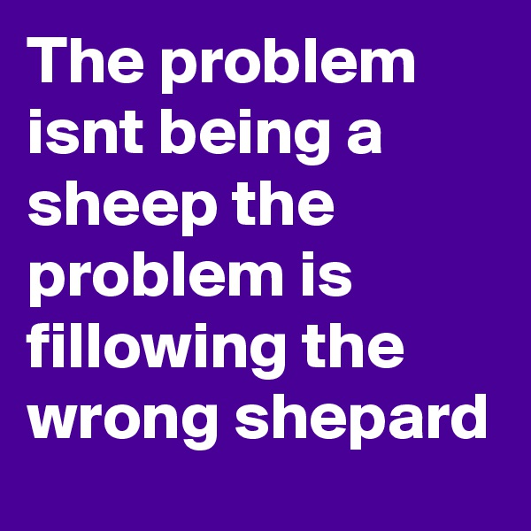 The problem isnt being a sheep the problem is fillowing the wrong shepard