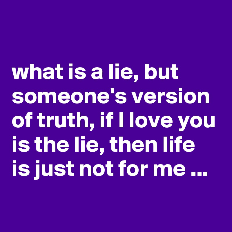 what is a lie, but someone's version of truth, if I love you is the lie, then life is just not for me ...