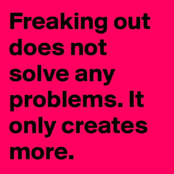 Freaking out does not solve any problems. It only creates more.