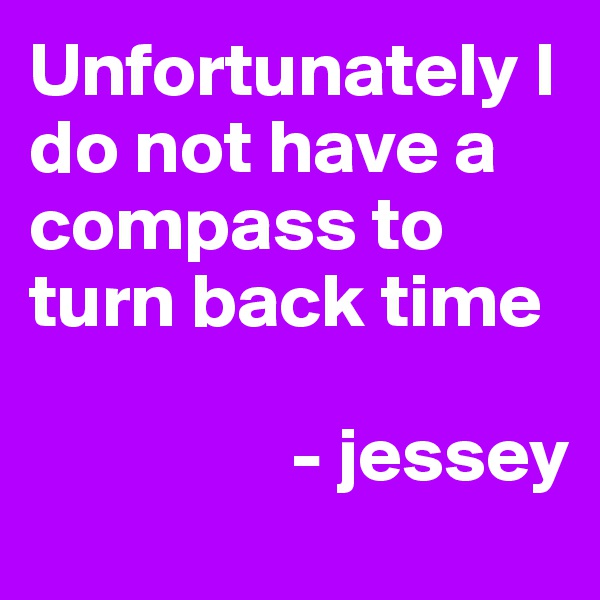 Unfortunately I do not have a compass to turn back time                    - jessey