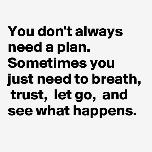 You don't always need a plan. Sometimes you just need to breath,  trust,  let go,  and see what happens.