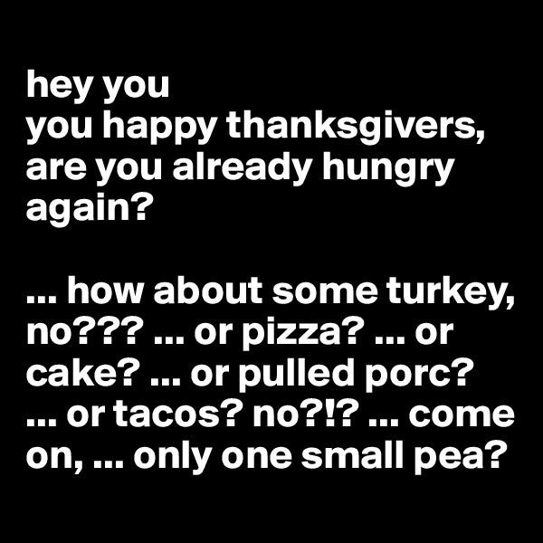 hey you you happy thanksgivers, are you already hungry again?  ... how about some turkey, no??? ... or pizza? ... or cake? ... or pulled porc?  ... or tacos? no?!? ... come on, ... only one small pea?