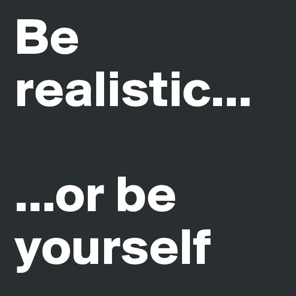 Be realistic...  ...or be yourself
