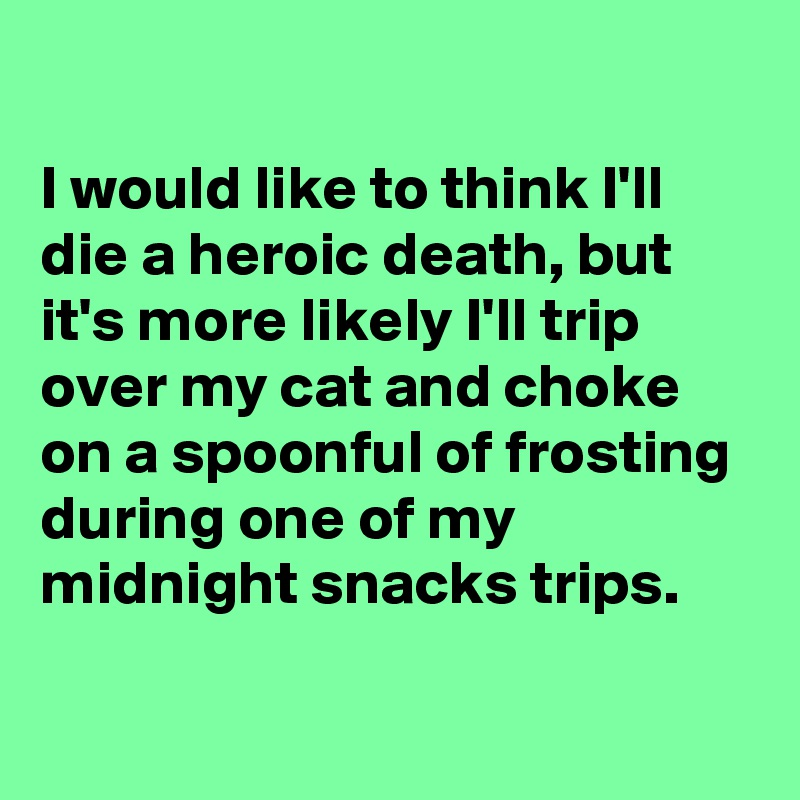I would like to think I'll die a heroic death, but it's more likely I'll trip over my cat and choke on a spoonful of frosting during one of my midnight snacks trips.