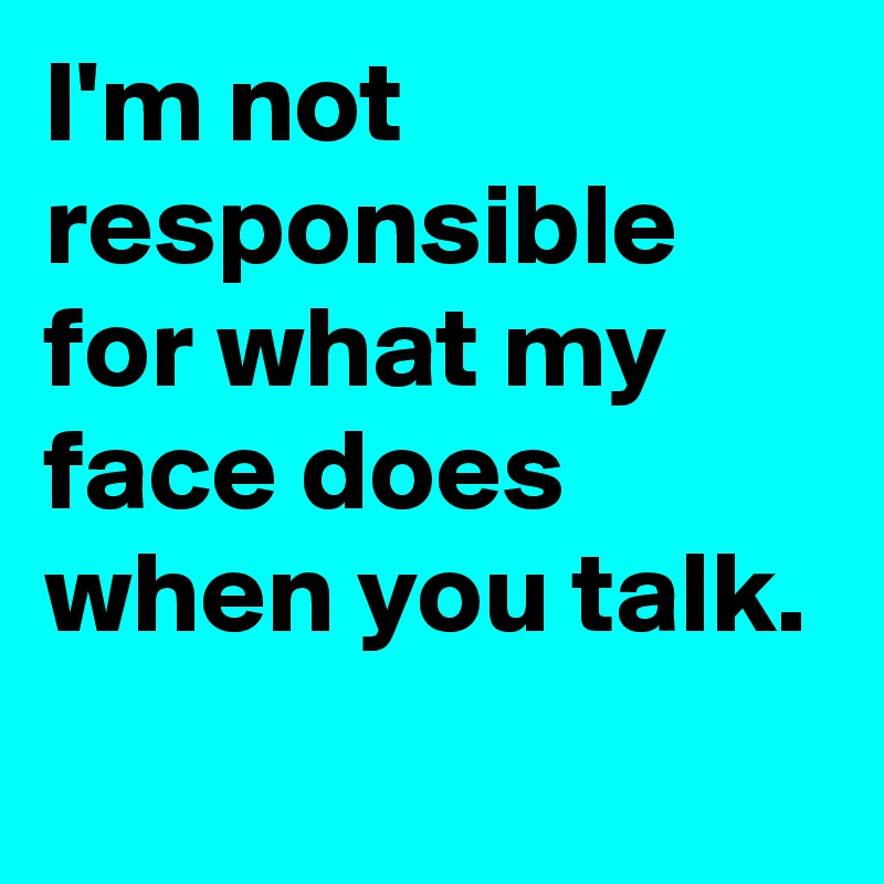 I'm not responsible for what my face does when you talk.