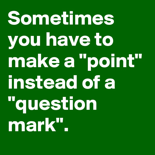 "Sometimes you have to make a ""point"" instead of a ""question mark""."