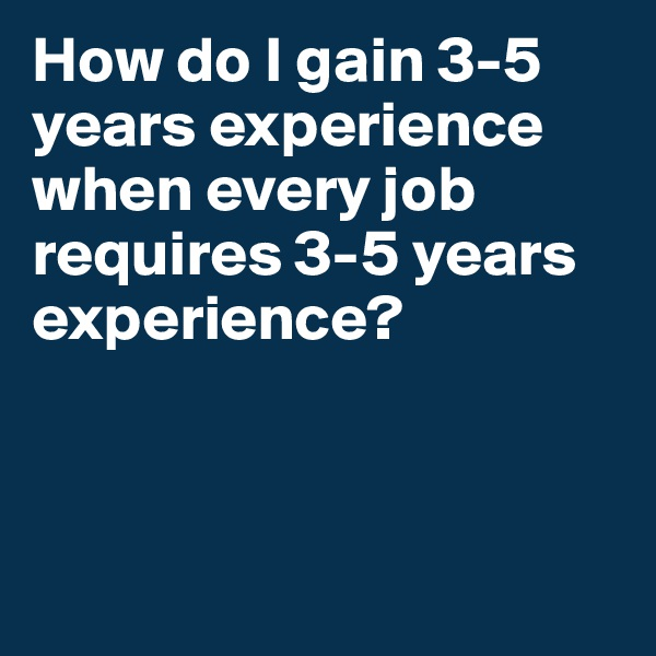 How do I gain 3-5 years experience when every job requires 3-5 years experience?