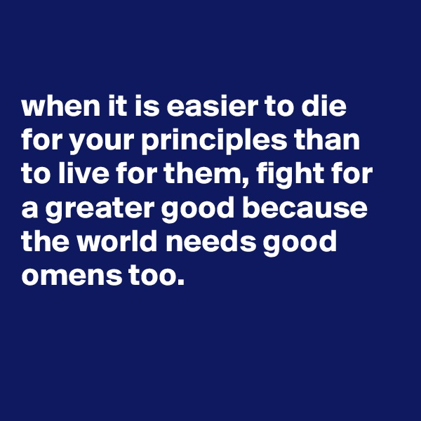 when it is easier to die for your principles than to live for them, fight for a greater good because the world needs good omens too.