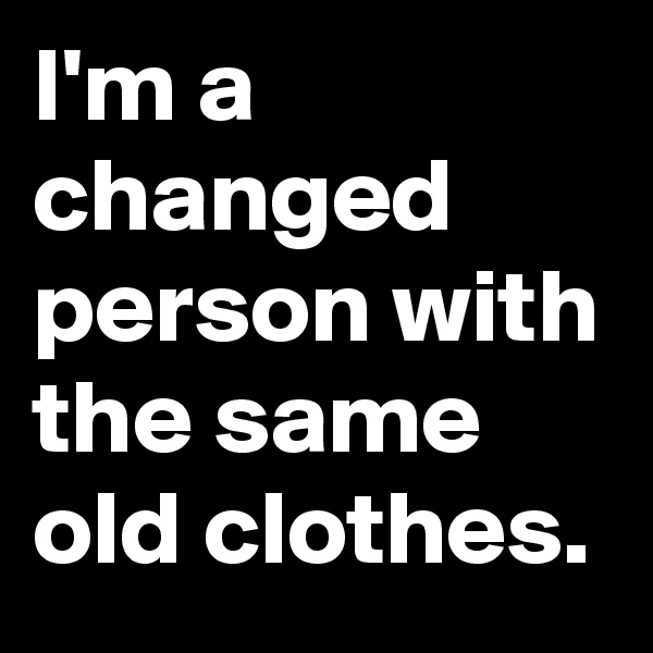 I'm a changed person with the same old clothes.