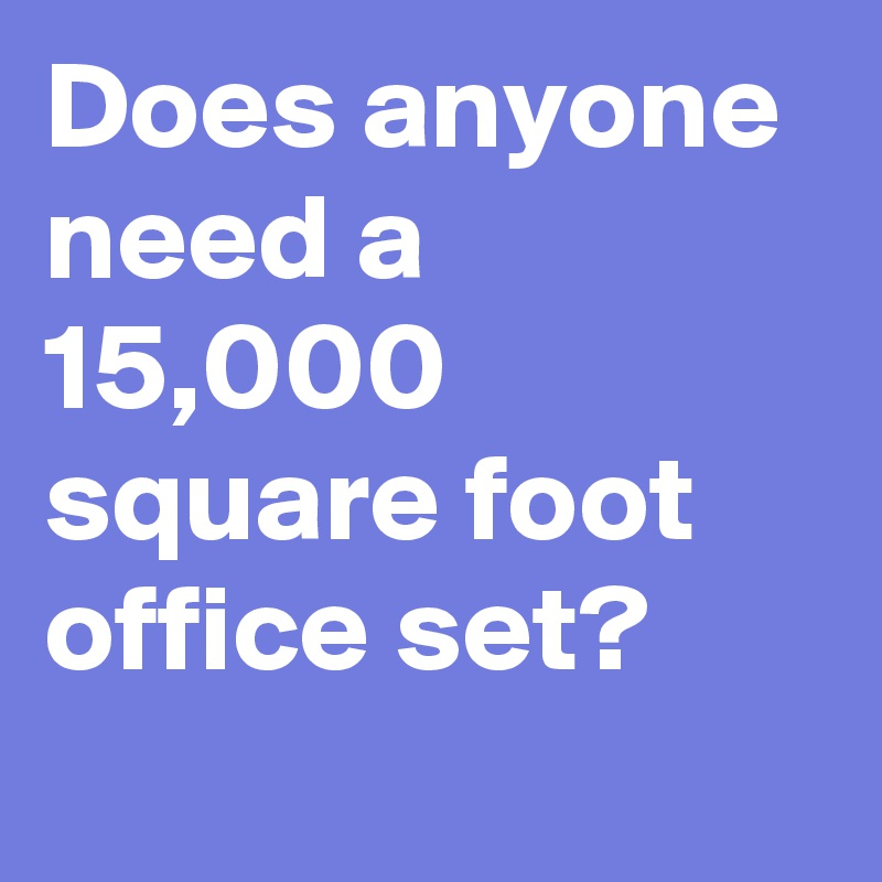Does anyone need a 15,000 square foot office set?
