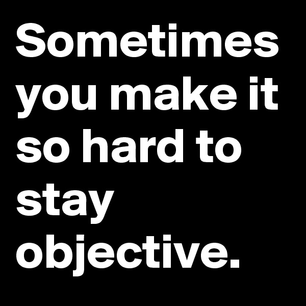 Sometimes you make it so hard to stay objective.