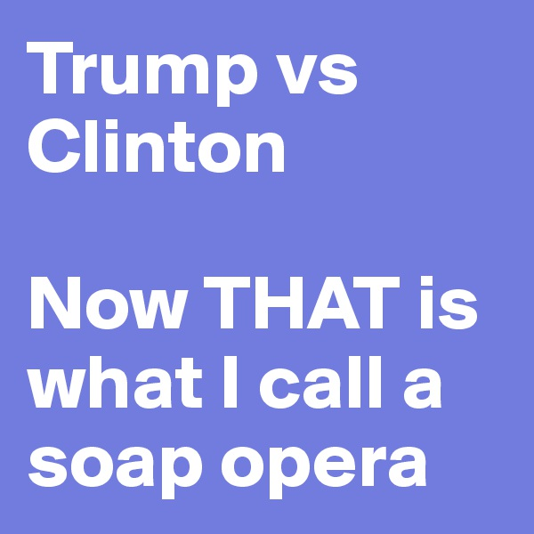 Trump vs Clinton  Now THAT is what I call a soap opera
