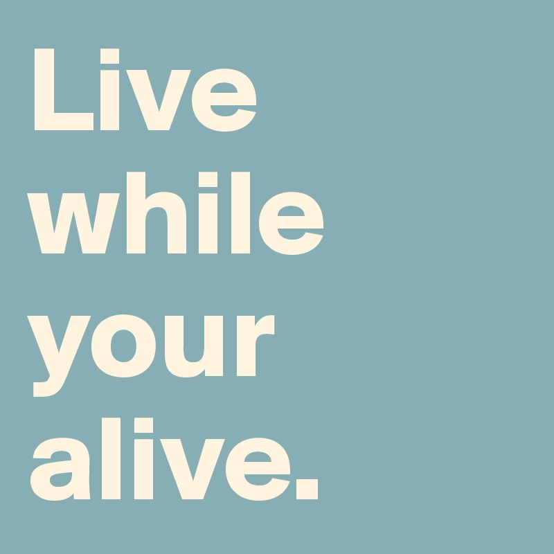 Live while your alive.