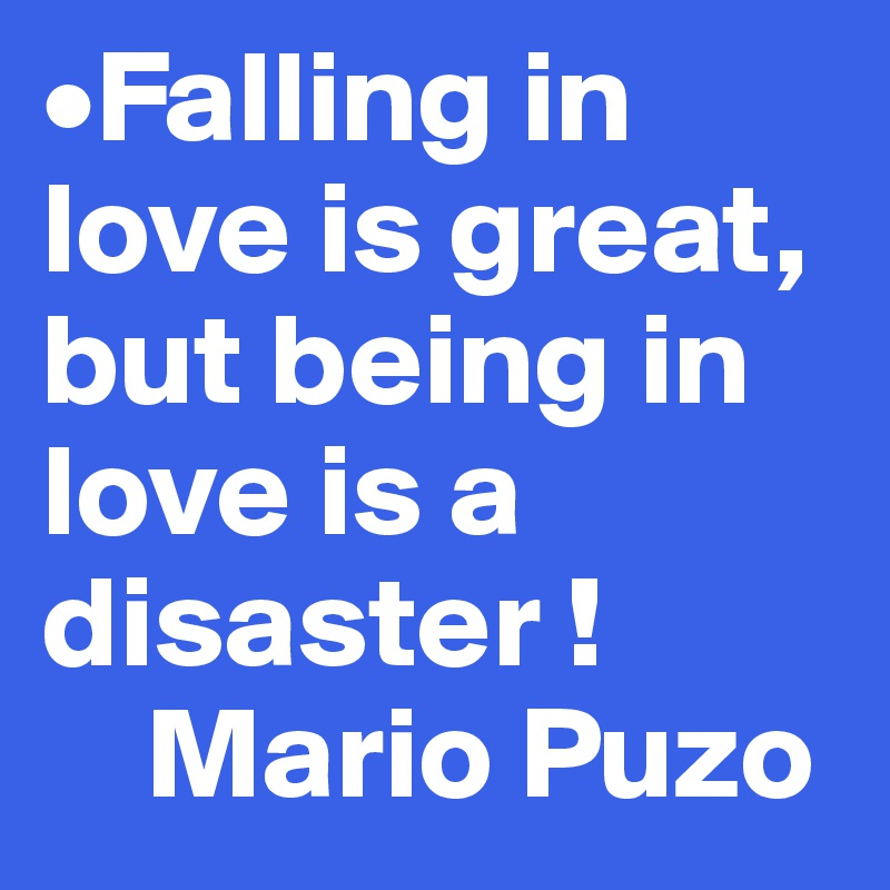 •Falling in love is great, but being in love is a disaster !      Mario Puzo