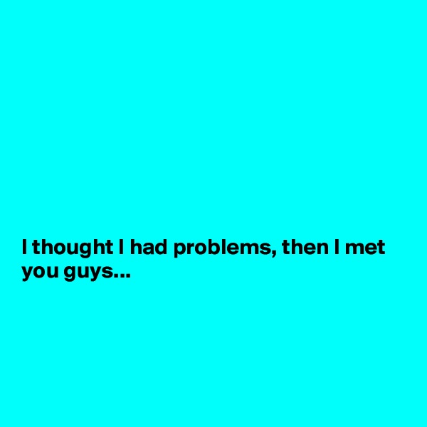 I thought I had problems, then I met you guys...