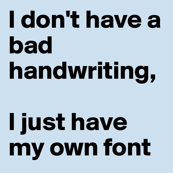 I don't have a bad handwriting,  I just have my own font
