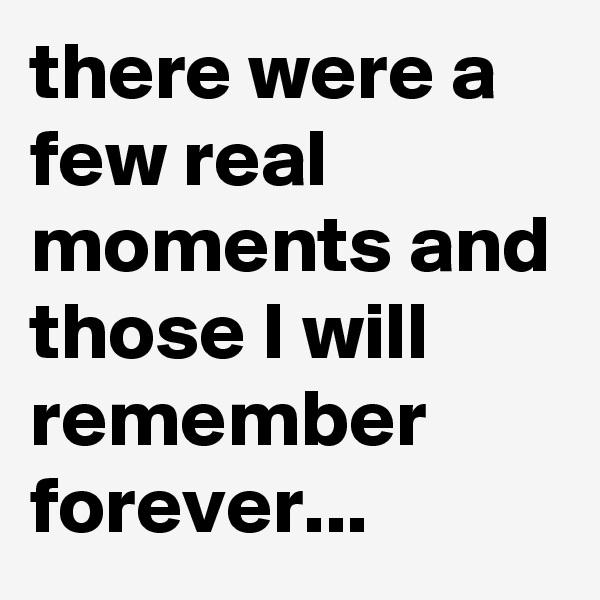 there were a few real moments and those I will remember forever...