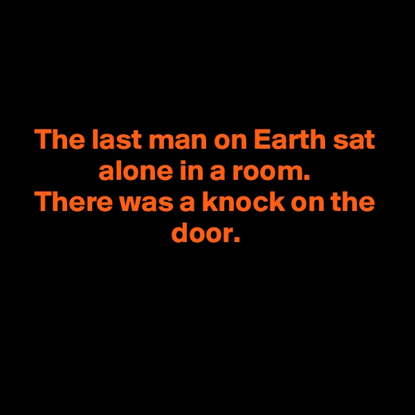 The last man on Earth sat alone in a room. There was a knock on the door.