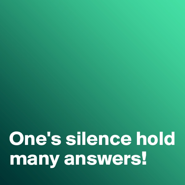 One's silence hold many answers!
