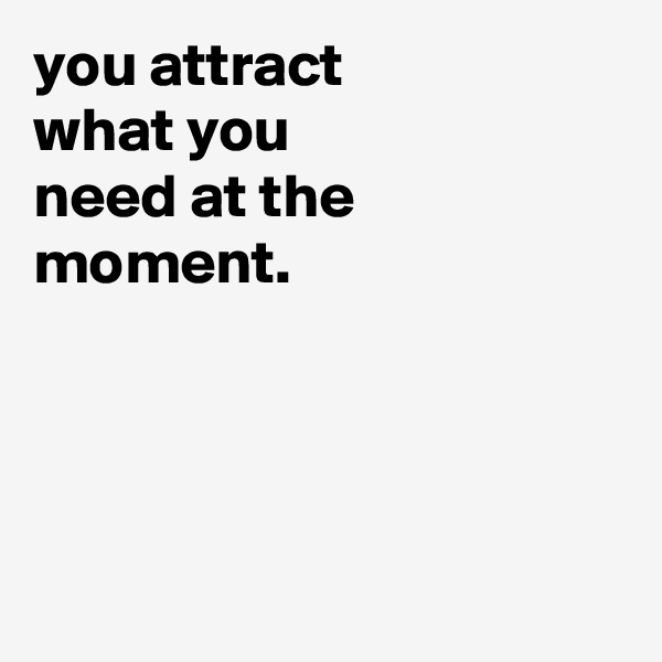 you attract what you need at the moment.