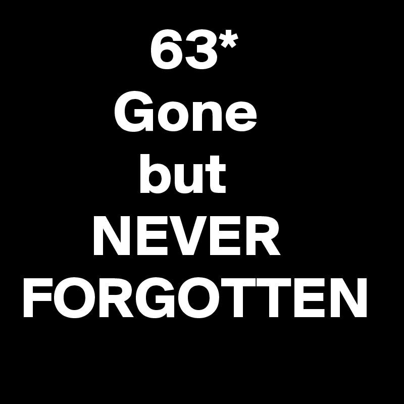 63*         Gone           but       NEVER FORGOTTEN