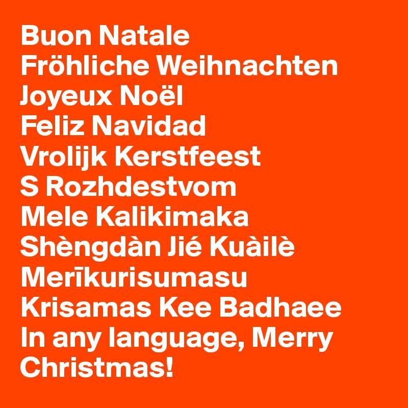Buon Natale Fröhliche Weihnachten Joyeux Noël Feliz Navidad Vrolijk Kerstfeest S Rozhdestvom Mele Kalikimaka Shèngdàn Jié Kuàilè Merikurisumasu Krisamas Kee Badhaee In any language, Merry Christmas!