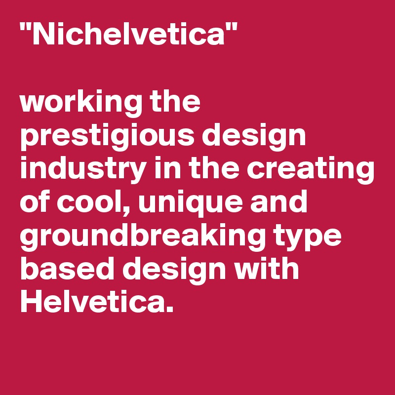 """Nichelvetica""  working the prestigious design industry in the creating of cool, unique and groundbreaking type based design with Helvetica."