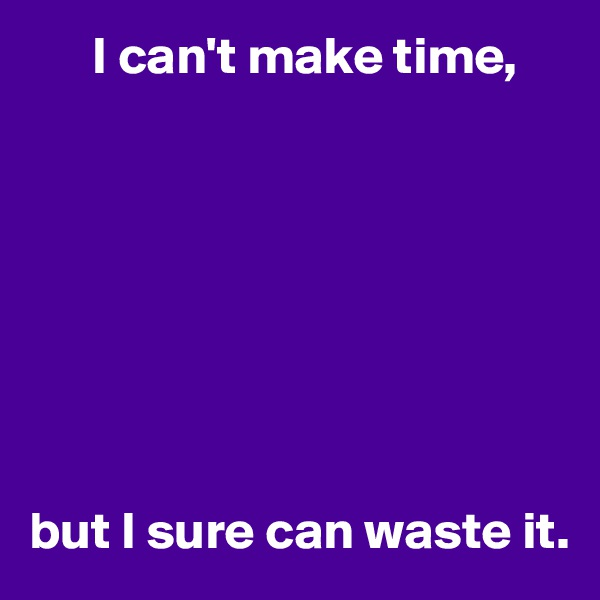 I can't make time,         but I sure can waste it.