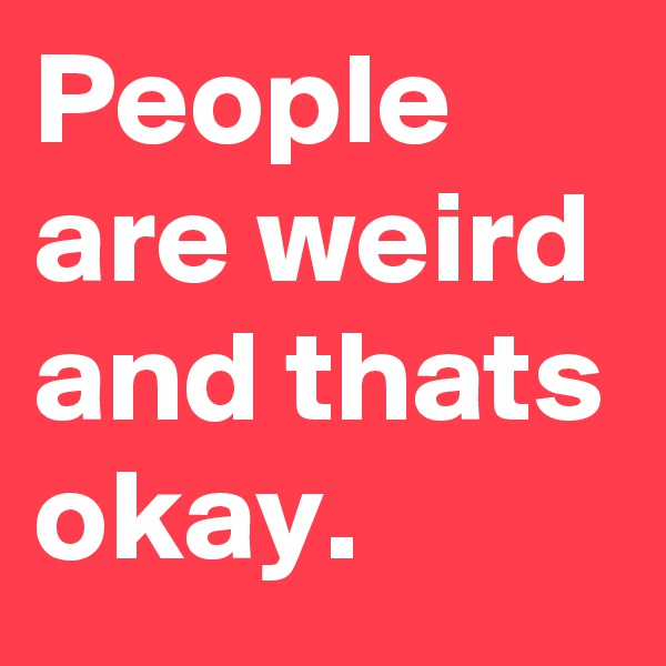 People are weird and thats okay.