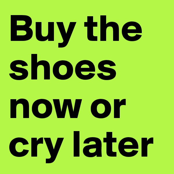 Buy the shoes now or cry later