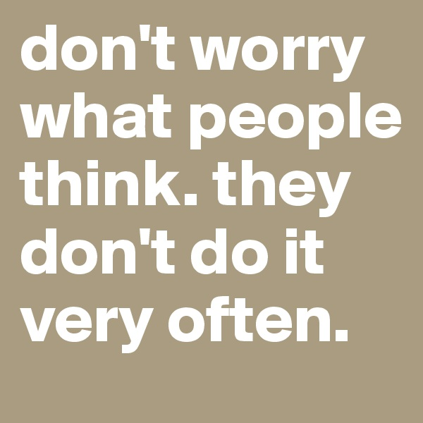 don't worry what people think. they don't do it very often.