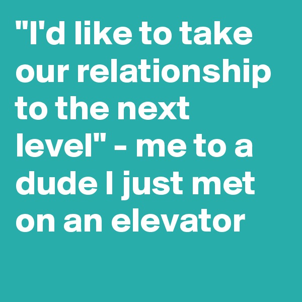 """I'd like to take our relationship to the next level"" - me to a dude I just met on an elevator"