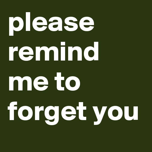 please remind me to forget you