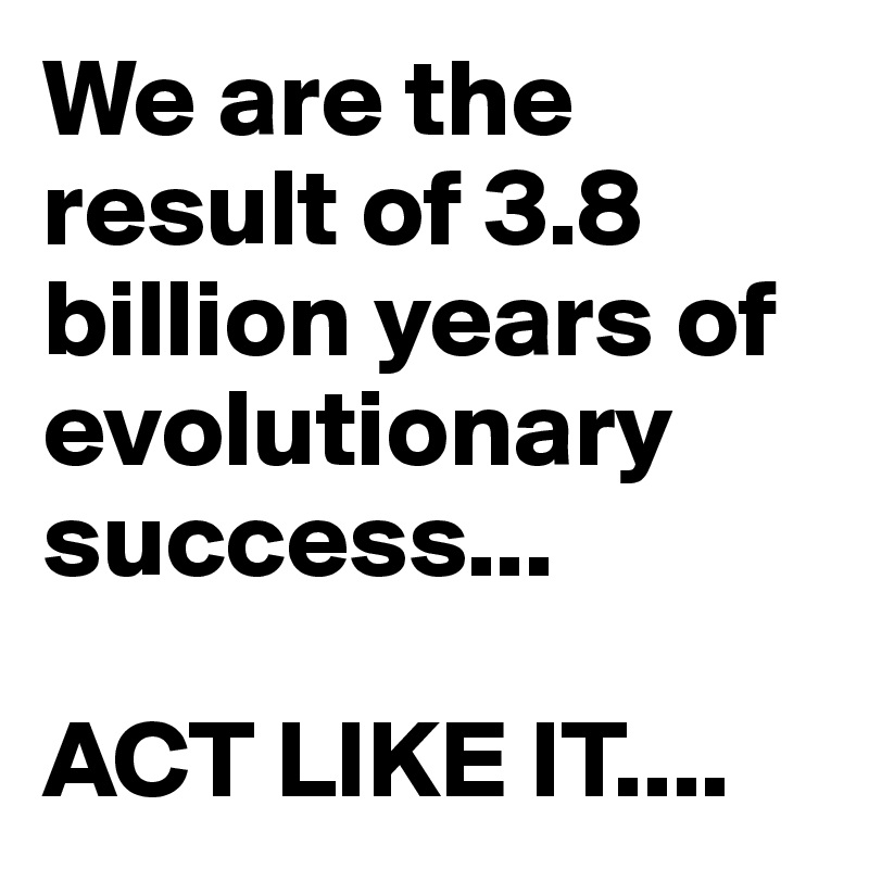 We are the result of 3.8 billion years of evolutionary success...  ACT LIKE IT....