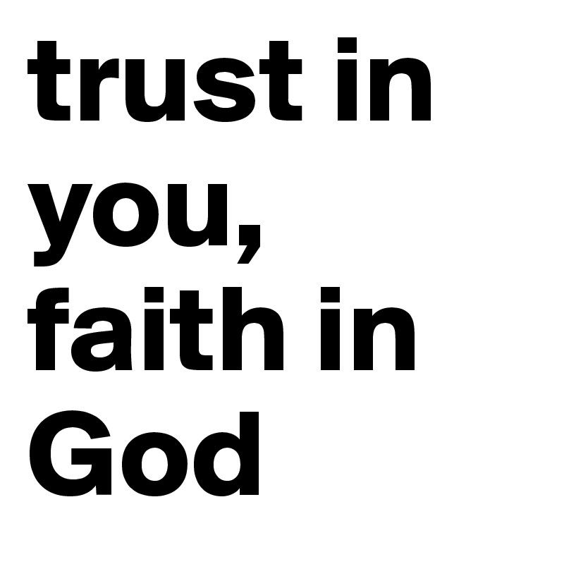 trust in you, faith in God