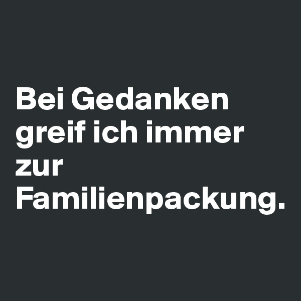 Bei Gedanken greif ich immer zur Familienpackung.