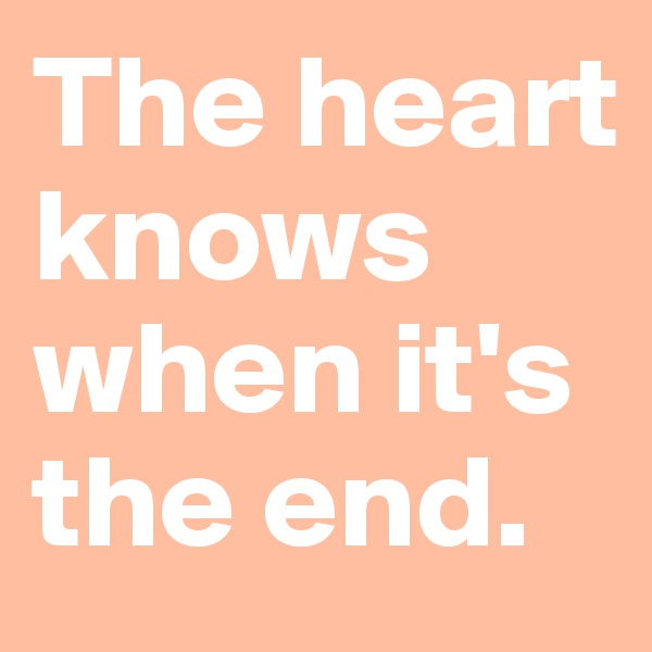 The heart knows when it's the end.
