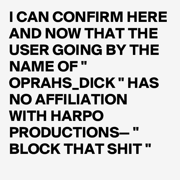 "I CAN CONFIRM HERE AND NOW THAT THE USER GOING BY THE NAME OF "" OPRAHS_DICK "" HAS NO AFFILIATION WITH HARPO PRODUCTIONS— "" BLOCK THAT SHIT """