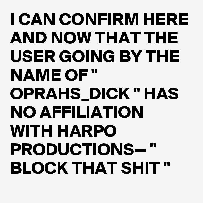 """I CAN CONFIRM HERE AND NOW THAT THE USER GOING BY THE NAME OF """" OPRAHS_DICK """" HAS NO AFFILIATION WITH HARPO PRODUCTIONS— """" BLOCK THAT SHIT """""""