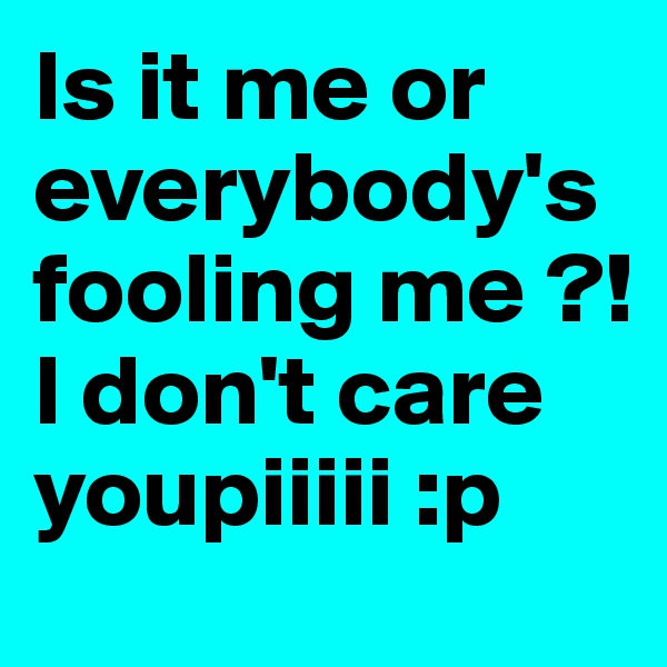 Is it me or everybody's fooling me ?! I don't care youpiiiii :p