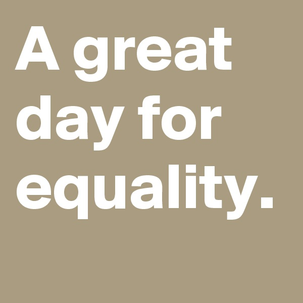 A great day for equality.