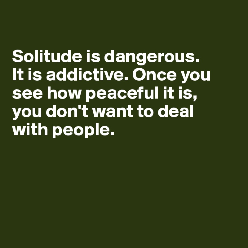 Solitude is dangerous.  It is addictive. Once you see how peaceful it is,  you don't want to deal  with people.