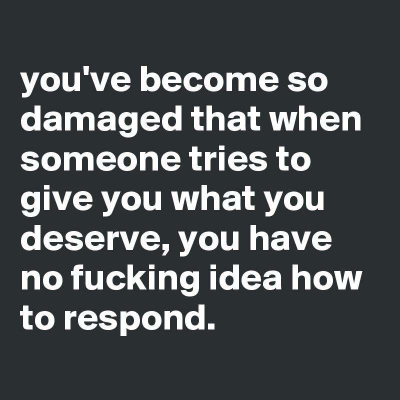 you've become so damaged that when someone tries to give you what you deserve, you have no fucking idea how to respond.