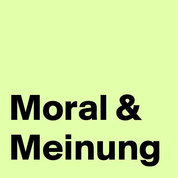 Moral & Meinung