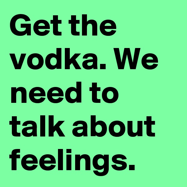 Get the vodka. We need to talk about feelings.